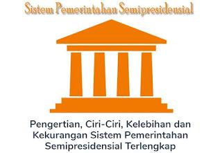 Materi Tentang Pengertian Beserta Ciri-Ciri, Kelebihan dan Kekurangan Sistem Pemerintahan Semipresidensial Lengkap