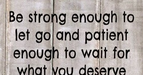 Be Strong Enough To Let Go And Patient Enough To Wait For