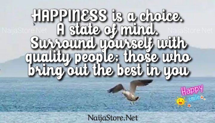 Quotes: HAPPINESS is a choice. A state of mind. Surround yourself with quality people, those who bring out the best in you