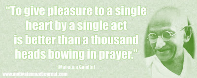"Mahatma Gandhi Inspirational Quotes Explained: ""To give pleasure to a single heart by a single act is better than a thousand heads bowing in prayer."" ― Mahatma Gandhi"
