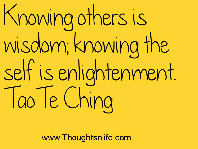 Knowing others is wisdom; knowing the self is enlightenment. Tao Te Ching