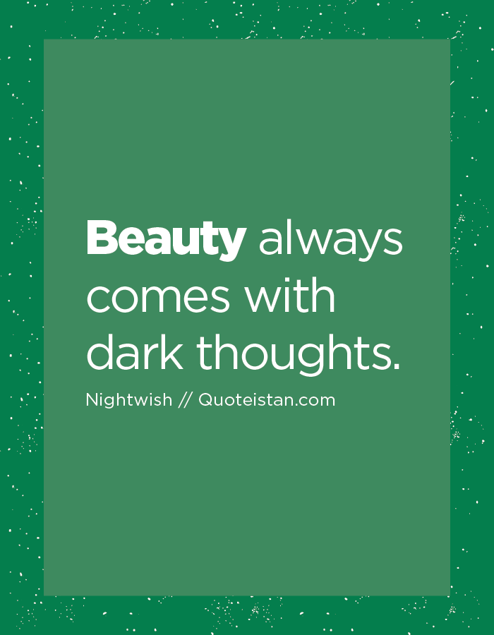 Beauty always comes with dark thoughts.