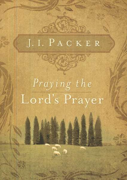 J. I. Packer-Praying The Lord's Prayer-