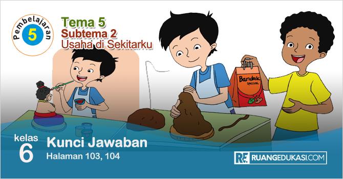 Kunci Jawaban Tematik Tema 5 Kelas 6 Halaman 103, 104 Kurikulum 2013