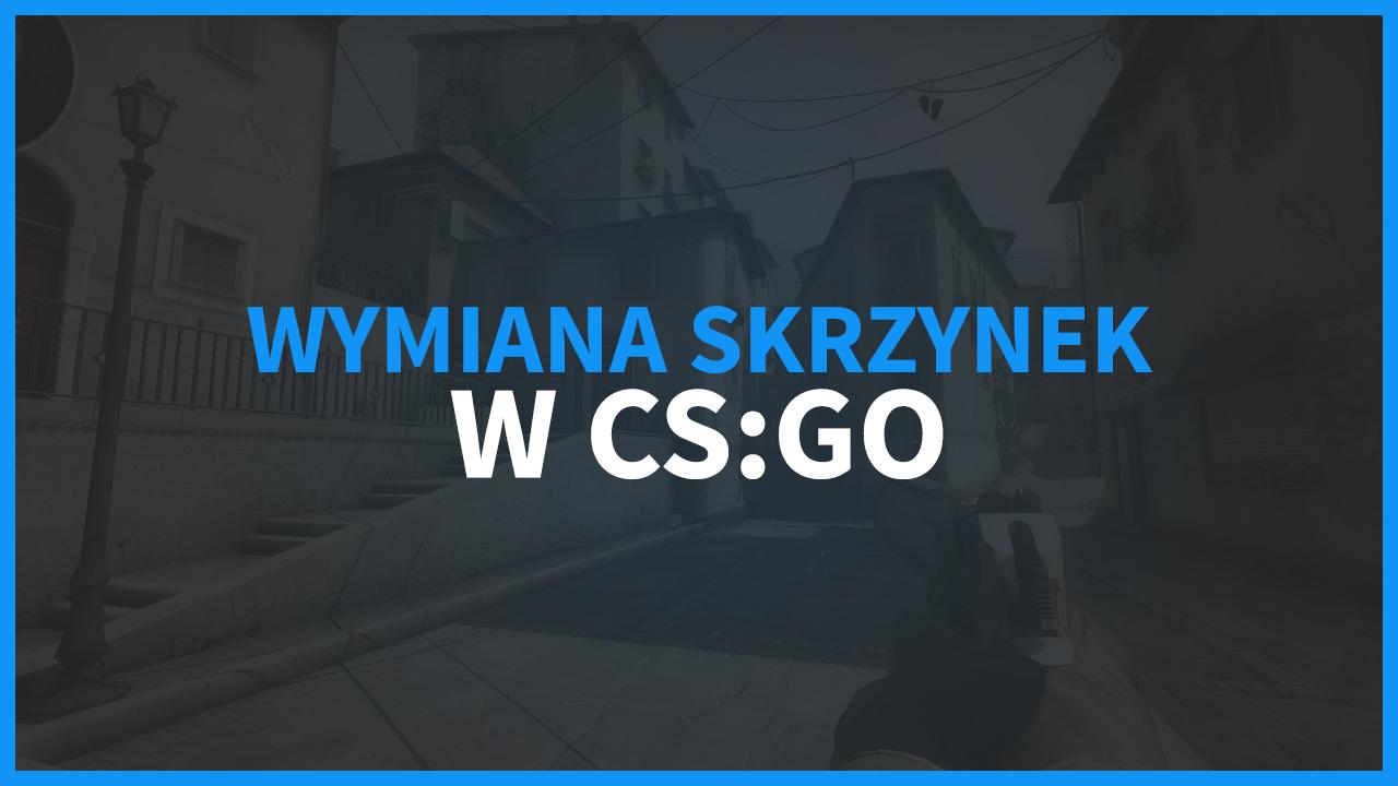 Wymiana skrzynek CS:GO - jak wymienić skrzynki na skiny?