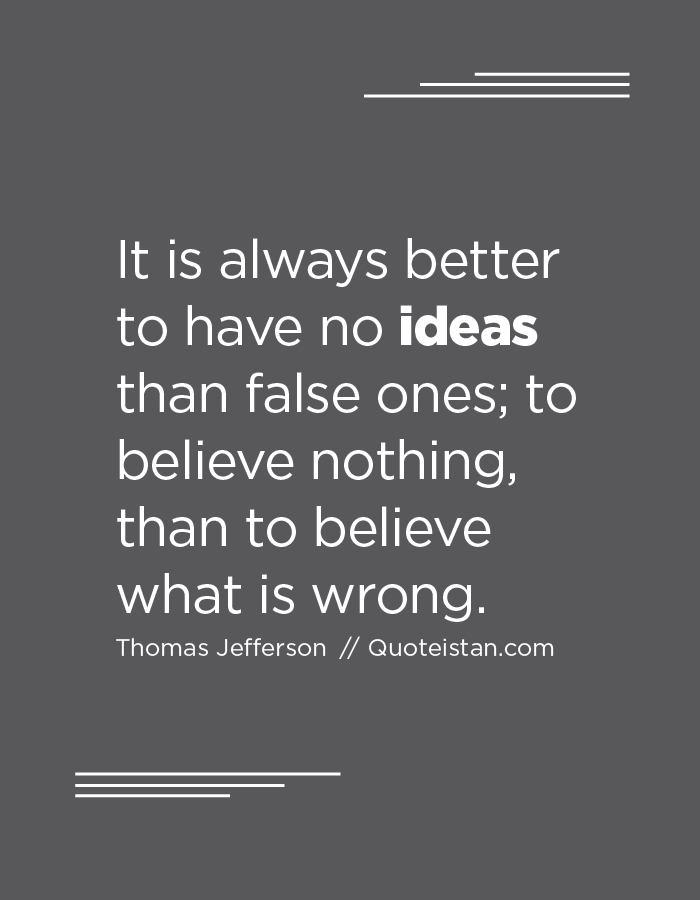 It is always better to have no ideas than false ones; to believe nothing, than to believe what is wrong.