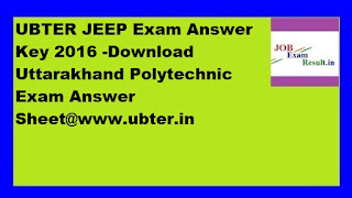 UBTER JEEP Exam Answer Key 2016 -Download Uttarakhand Polytechnic Exam Answer Sheet@www.ubter.in