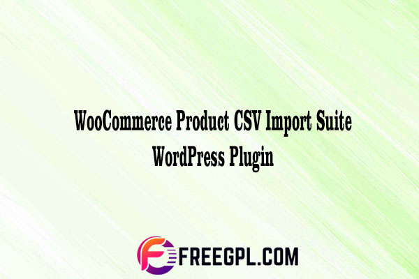WooCommerce Product CSV Import Suite WordPress Plugin Nulled Download Free