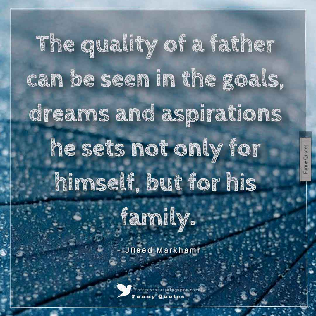 """The quality of a father can be seen in the goals, dreams and aspirations he sets not only for himself, but for his family."" ― Reed Markham"