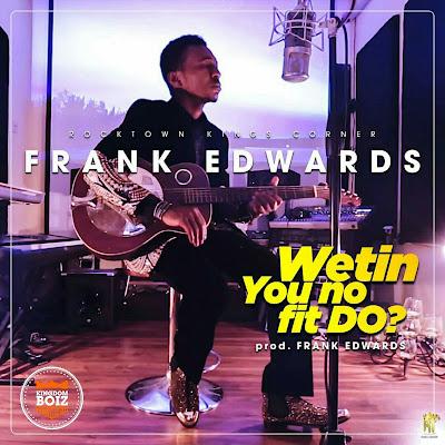 Audio: Frank Edwards – Wetin You No Fit Do?