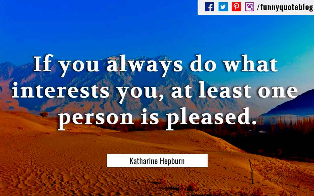 """If you always do what interests you, at least one person is pleased."" ― Katharine Hepburn Quote"