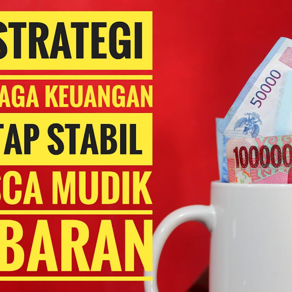 5 Strategi Menjaga Keuangan Tetap Stabil Pasca Mudik Lebaran