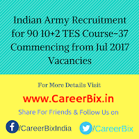 Indian Army Recruitment for 90 10+2 TES Course-37 Commencing from Jul 2017 Vacancies