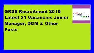 GRSE Recruitment 2016 Latest 21 Vacancies Junior Manager, DGM & Other Posts