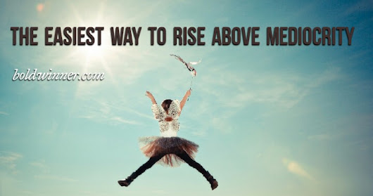 The Easiest Way To Rise Above Mediocrity