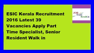 ESIC Kerala Recruitment 2016 Latest 39 Vacancies Apply Part Time Specialist, Senior Resident Walk in