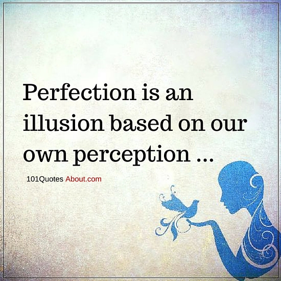 perfection is an illusion based on our own perception perfection