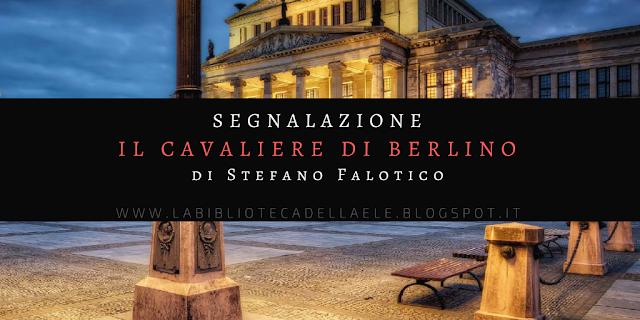 """[Ti segnalo un libro]: """"IL CAVALIERE DI BERLINO"""" di Stefano Falotico"""