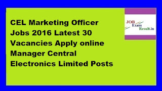 CEL Marketing Officer Jobs 2016 Latest 30 Vacancies Apply online Manager Central Electronics Limited Posts