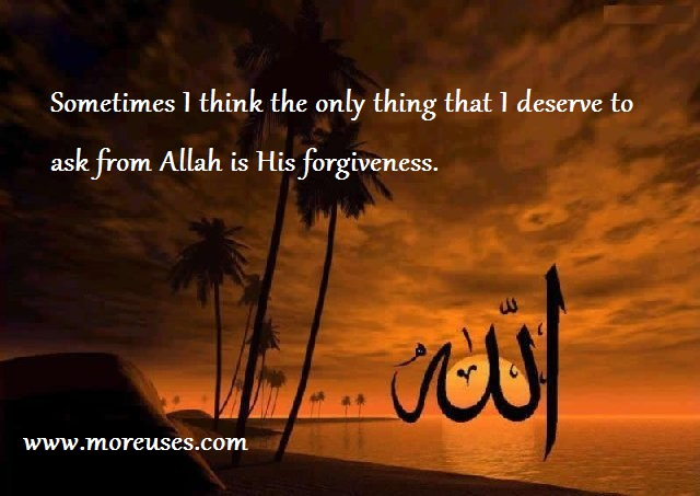 Sometimes I think the only thing that i deserve to ask from Allah is His forgiveness