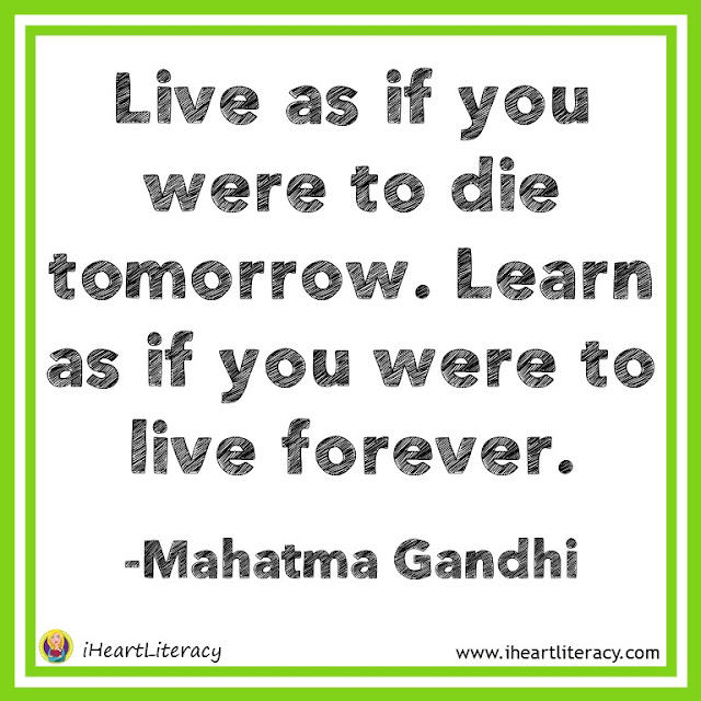 Live as if you were to die tomorrow. Learn as if you were to live forever. -Mahatma Gandhi