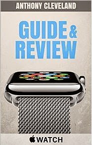 Apple Watch Guide and Review: The complete buyers guide, users guide and support guide of the Apple Watch