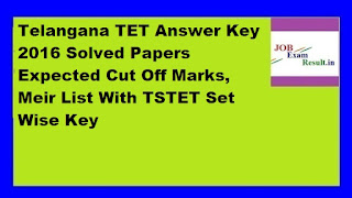 Telangana TET Answer Key 2016 Solved Papers Expected Cut Off Marks, Meir List With TSTET Set Wise Key
