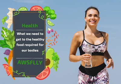 What we need to get to the healthy food required for our bodies