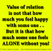 Value of relation is not that how much you feel happy with some one . . But it is that how much some one feels ALONE without you!