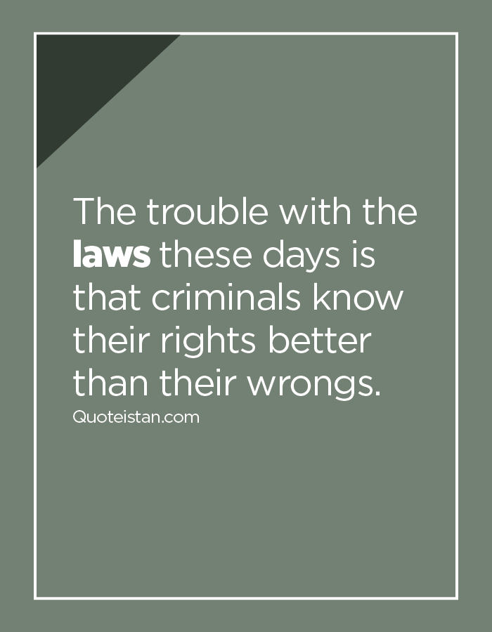 The trouble with the laws these days is that criminals know their rights better than their wrongs.