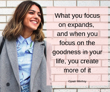 What you focus on expands, and when you focus on the goodness in your life, you create more of it