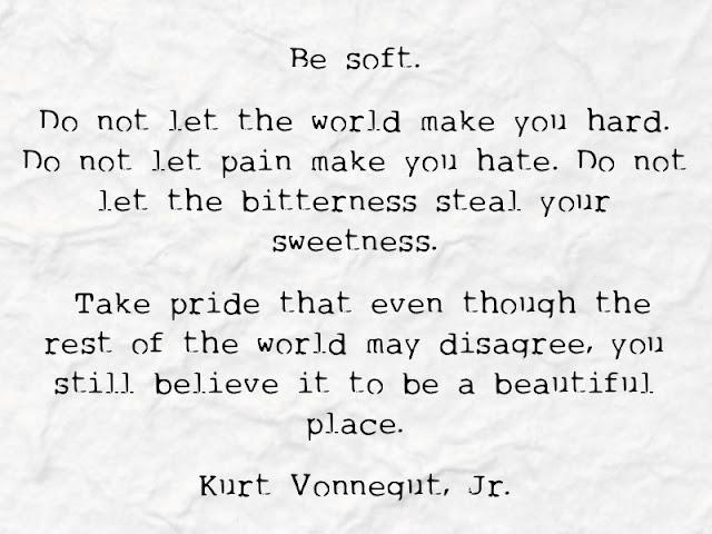 Venture & Roam: Be Soft. Do not let the world make you hard. Kurt Vonnegut Jr Quote, optimism