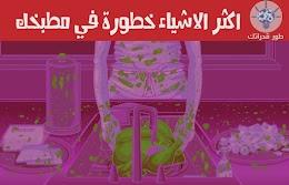 اكثر الاشياء خطورة في مطبخك