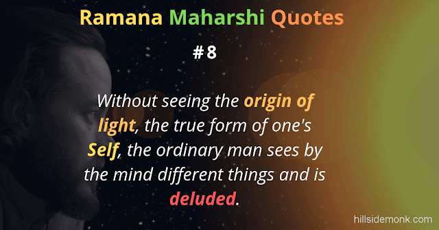 Ramana Maharshi Quotes To Guide Your Spiritual Path  8 Without seeing the origin of light, the true form of one's Self, the ordinary man sees by the mind different things and is deluded.