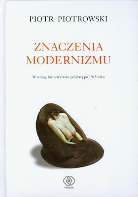 Piotr Piotrowski Znaczenia modernizmu. W stronę historii sztuki polskiej po 1945 roku
