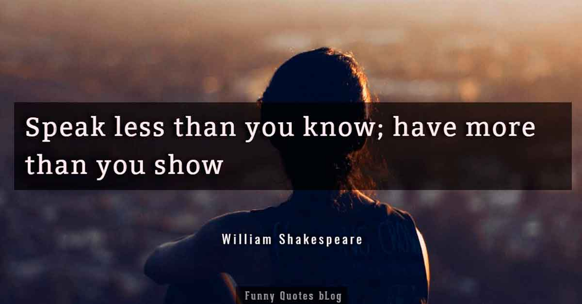 """Speak less than you know; have more than you show."" – William Shakespeare Quote"