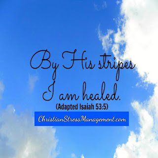 By His stripes I am healed. (Adapted Isaiah 53:5)