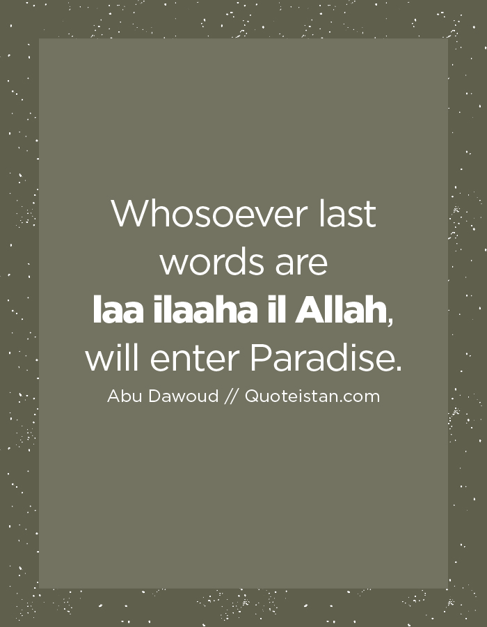 Whosoever last words are laa ilaaha il Allah, will enter Paradise.
