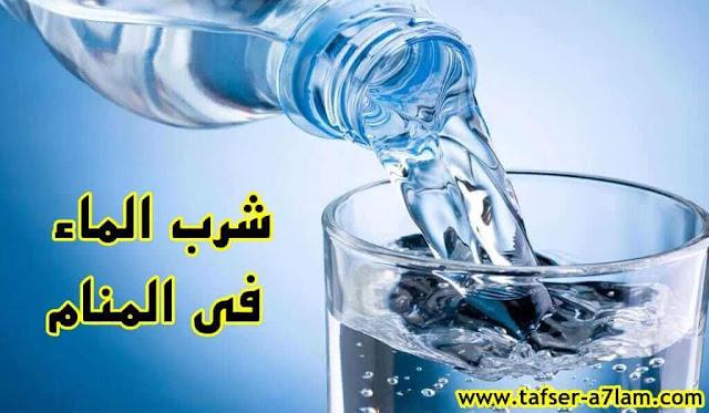 شرب الماء في المنام,تفسير حلم شرب الماء,حلم شرب الماء لابن سيرين,تفسير حلم شرب الماء للمتزوجة والحامل والعزباء