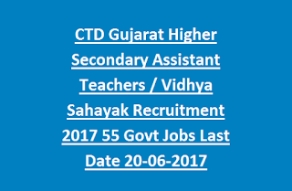 CTD Gujarat Higher Secondary Assistant Teachers (Science Stream), Vidhya Sahayak Recruitment 2017 55 Govt Jobs Last Date 20-06-2017