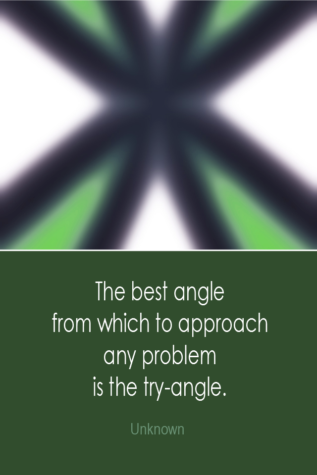 visual quote - image quotation: The best angle from which to approach any problem is the try-angle. - Unknown