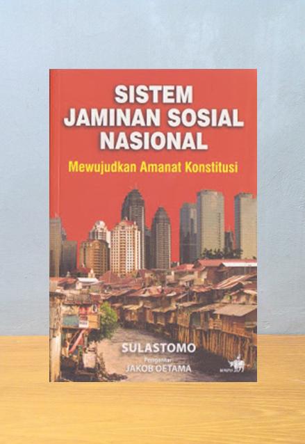 SISTEM JAMINAN SOSIAL NASIONAL: MEWUJUDKAN AMANAT KONSTITUSI, Sulastomo