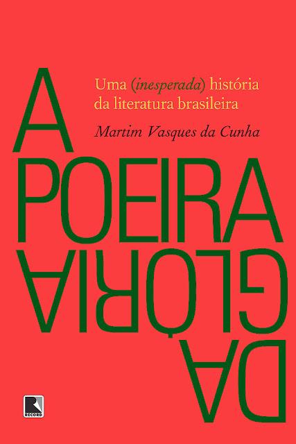 A poeira da glória Uma (inesperada) história da literatura brasileira - Martim Vasques da Cunha