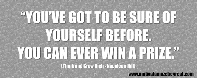"56 Best Think And Grow Rich Quotes by Napoleon Hill: ""You've got to be sure of yourself before. You can ever win a prize."""