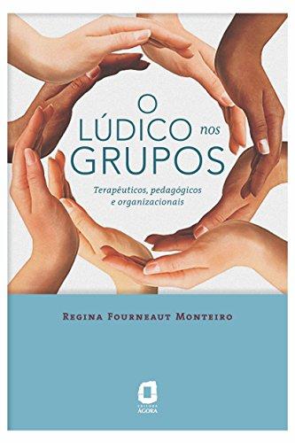 O LÚDICO NOS GRUPOS Terapêuticos, pedagógicos e organizacionais - Regina Fourneaut Monteiro