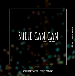 OluGreat ft. Little - Shele GanGan