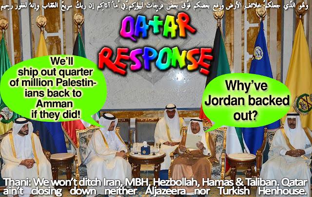 🦌Qatar Response: Why've Jordan backed out? We'll ship out a quarter of million Palestinians back to Amman if they did! وهُو الّذِي جعلكُم خلائِف الأرضِ ورفع بعضكُم فوق بعضٍ درجاتٍ لِّيبلُوكُم فِي ما آتاكُم إِنّ ربّك سرِيعُ العِقابِ وإِنّهُ لغفُورٌ رّحِيمٌ Thani: We won't ditch Iran, MBH, Hezbollah, Hamas & Taliban. Qatar ain't closing down neither Aljazeera nor Turkish Henhouse🦌