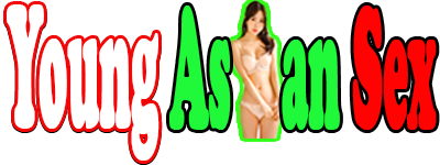Young Asian Sex : Porn XXX Sex Videos, Hot Teen Sex Videos, Free Porn Videos at Sex Tube Sex Porn