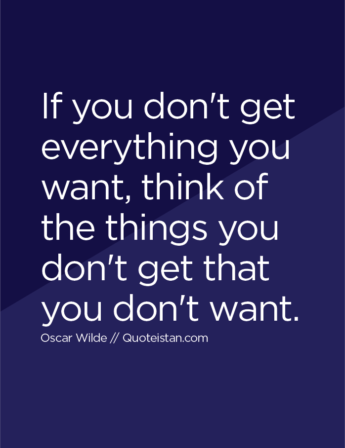 If you don't get everything you want, think of the things you don't get that you don't want.