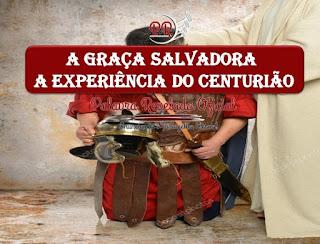 A GRAÇA SALVADORA - A EXPERIÊNCIA DO CENTURIÃO
